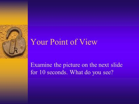 Your Point of View Examine the picture on the next slide for 10 seconds. What do you see?
