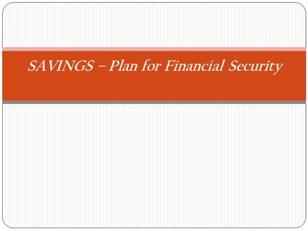 SAVINGS – Plan for Financial Security. Why Save?Savings is a trade off. You agree to save now in order to spend in the future.  Save for the Unexpected.