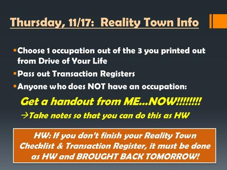 Thursday, 11/17: Reality Town Info  Choose 1 occupation out of the 3 you printed out from Drive of Your Life  Pass out Transaction Registers  Anyone.