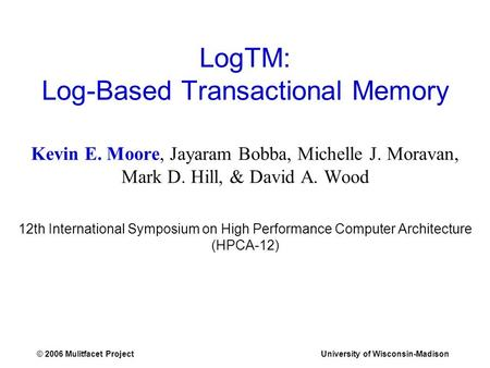 © 2006 Mulitfacet ProjectUniversity of Wisconsin-Madison LogTM: Log-Based Transactional Memory Kevin E. Moore, Jayaram Bobba, Michelle J. Moravan, Mark.