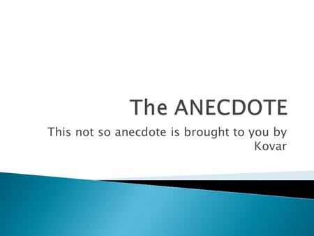 This not so anecdote is brought to you by Kovar.  A short narrative account of an amusing, unusual, revealing, or interesting event.