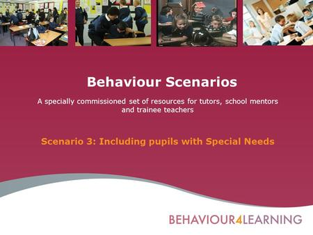 Behaviour Scenarios A specially commissioned set of resources for tutors, school mentors and trainee teachers Scenario 3: Including pupils with Special.