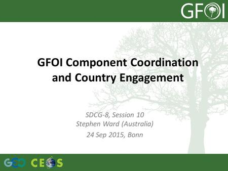 GFOI Component Coordination and Country Engagement SDCG-8, Session 10 Stephen Ward (Australia) 24 Sep 2015, Bonn.
