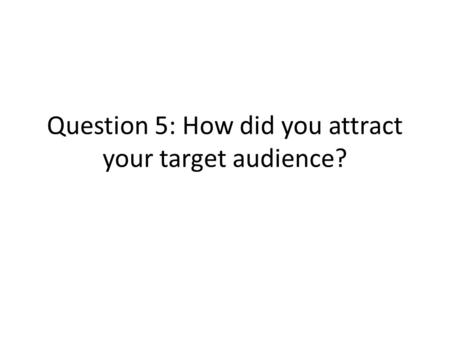 Question 5: How did you attract your target audience?