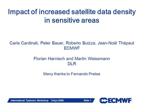 Slide 1 International Typhoon Workshop Tokyo 2009 Slide 1 Impact of increased satellite data density in sensitive areas Carla Cardinali, Peter Bauer, Roberto.