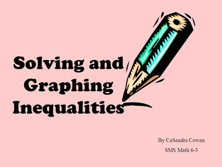 Solving and Graphing Inequalities By CaSandra Cowan SMS Math 6-3.