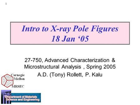 1 Intro to X-ray Pole Figures 18 Jan '05 27-750, Advanced Characterization & Microstructural Analysis, Spring 2005 A.D. (Tony) Rollett, P. Kalu.