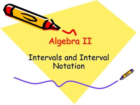 Algebra II Intervals and Interval Notation. Intervals The set of all numbers between two endpoints is called an interval. An interval may be described.