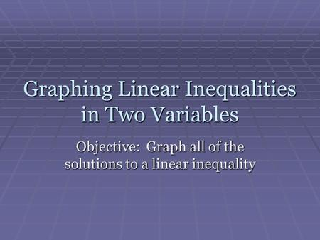 Graphing Linear Inequalities in Two Variables Objective: Graph all of the solutions to a linear inequality.
