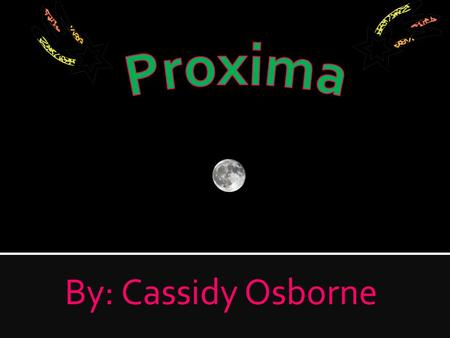 By: Cassidy Osborne. Proxima means closest because it is the star closest to the sun. Proxima is about 23 trillion miles away from Earth.