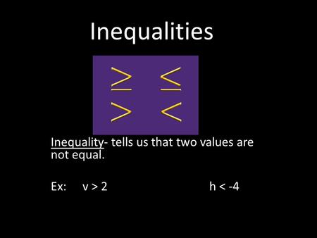 Inequalities Inequality- tells us that two values are not equal. Ex: v > 2h < -4.