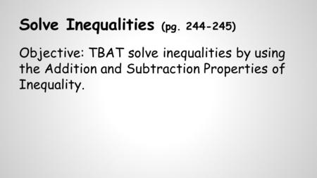 Solve Inequalities (pg. 244-245) Objective: TBAT solve inequalities by using the Addition and Subtraction Properties of Inequality.
