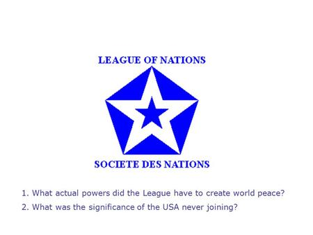 1. What actual powers did the League have to create world peace? 2. What was the significance of the USA never joining?