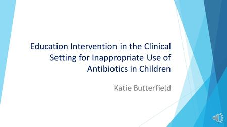 Education Intervention in the Clinical Setting for Inappropriate Use of Antibiotics in Children Katie Butterfield.