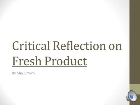 Critical Reflection on Fresh Product By Max Brown.
