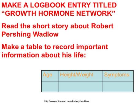 "MAKE A LOGBOOK ENTRY TITLED ""GROWTH HORMONE NETWORK"" Read the short story about Robert Pershing Wadlow Make a table to record important information about."