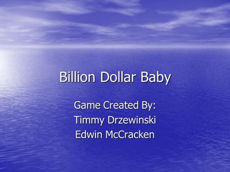 Billion Dollar Baby Game Created By: Timmy Drzewinski Edwin McCracken.