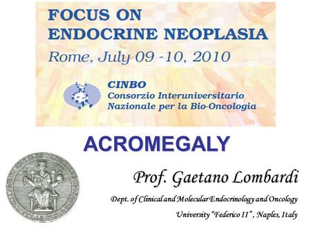 "ACROMEGALY Prof. Gaetano Lombardi Prof. Gaetano Lombardi Dept. of Clinical and Molecular Endocrinology and Oncology University ""Federico II"", Naples,"