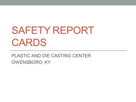 SAFETY REPORT CARDS PLASTIC AND DIE CASTING CENTER OWENSBORO, KY.