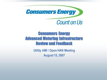 Consumers Energy Advanced Metering Infrastructure Review and Feedback Utility AMI / Open HAN Meeting August 15, 2007.