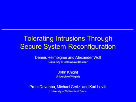 Tolerating Intrusions Through Secure System Reconfiguration Dennis Heimbigner and Alexander Wolf University of Colorado at Boulder John Knight University.