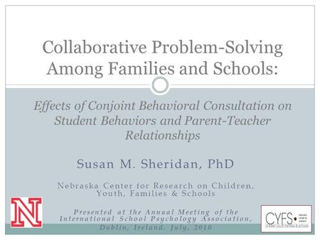 Susan M. Sheridan, PhD Nebraska Center for Research on Children, Youth, Families & Schools Presented at the Annual Meeting of the International School.