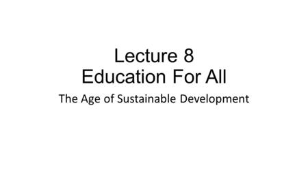 Lecture 8 Education For All The Age of Sustainable Development.