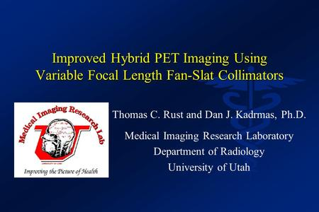 Improved Hybrid PET Imaging Using Variable Focal Length Fan-Slat Collimators Thomas C. Rust and Dan J. Kadrmas, Ph.D. Medical Imaging Research Laboratory.