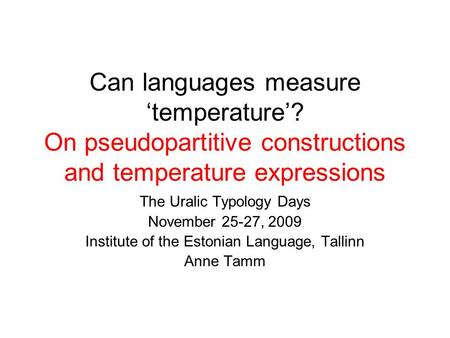 Can languages measure 'temperature'? On pseudopartitive constructions and temperature expressions The Uralic Typology Days November 25-27, 2009 Institute.