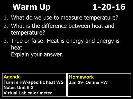 Warm Up 1-20-16 1.What do we use to measure temperature? 2.What is the difference between heat and temperature? 3.True or false: Heat is energy and energy.