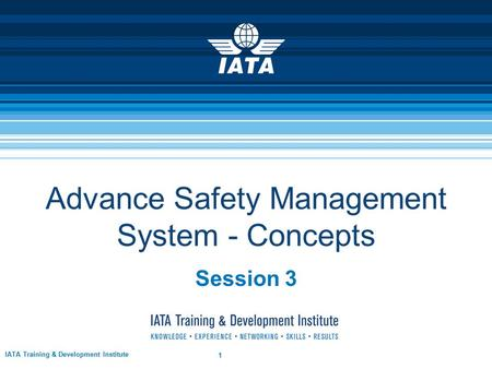 Advance Safety Management System - Concepts Session 3 IATA Training & Development Institute 1.