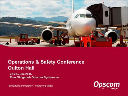 Operations & Safety Conference Oulton Hall 22-23.June 2015 Roar Skogstad- Opscom Systems as.