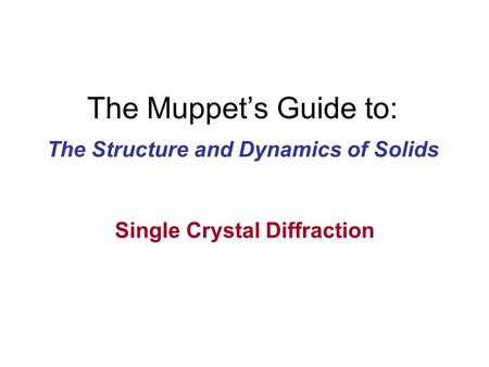The Muppet's Guide to: The Structure and Dynamics of Solids Single Crystal Diffraction.