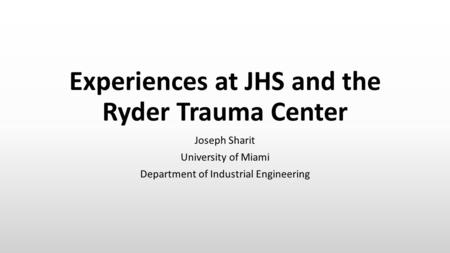 Experiences at JHS and the Ryder Trauma Center Joseph Sharit University of Miami Department of Industrial Engineering.