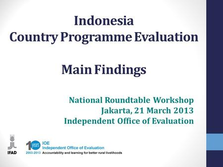 Indonesia Country Programme Evaluation Main Findings National Roundtable Workshop Jakarta, 21 March 2013 Independent Office of Evaluation.