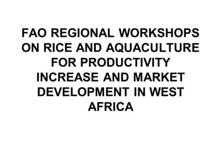 FAO REGIONAL WORKSHOPS ON RICE AND AQUACULTURE FOR PRODUCTIVITY INCREASE AND MARKET DEVELOPMENT IN WEST AFRICA.