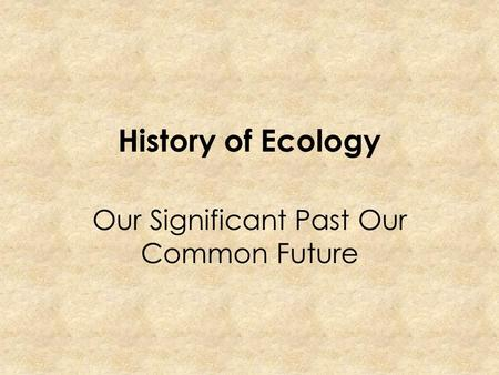 History of Ecology Our Significant Past Our Common Future.