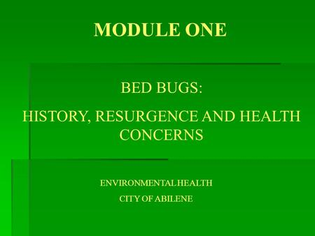 MODULE ONE BED BUGS: HISTORY, RESURGENCE AND HEALTH CONCERNS ENVIRONMENTAL HEALTH CITY OF ABILENE.