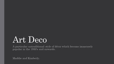Art Deco A particular untraditional style of décor which become immensely popular in the 1930's and onwards. Maddie and Kimberly.