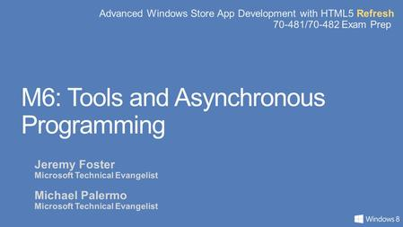 Advanced Windows Store App Development with HTML5 Refresh 70-481/70-482 Exam Prep M6: Tools and Asynchronous Programming Jeremy Foster Microsoft Technical.