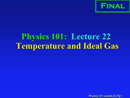 Physics 101: Lecture 22, Pg 1 Physics 101: Lecture 22 Temperature and Ideal Gas Final.
