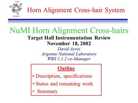 NuMI Horn Alignment Cross-hair System NuMI Horn Alignment Cross-hairs Target Hall Instrumentation Review November 18, 2002 David Ayres Argonne National.