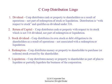 LLM Corporate Tax Instructor: Dwight Drake C Corp Distribution Lingo 1. Dividend – Corp distributes cash or property to shareholders as a result of operations.