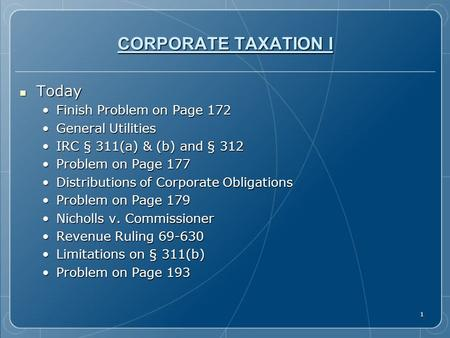 1 CORPORATE TAXATION I Today Today Finish Problem on Page 172Finish Problem on Page 172 General UtilitiesGeneral Utilities IRC § 311(a) & (b) and § 312IRC.