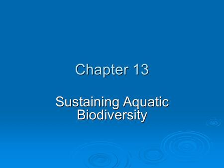 Chapter 13 Sustaining Aquatic Biodiversity. Chapter Overview Questions  What do we know about aquatic biodiversity, and what is its economic and ecological.