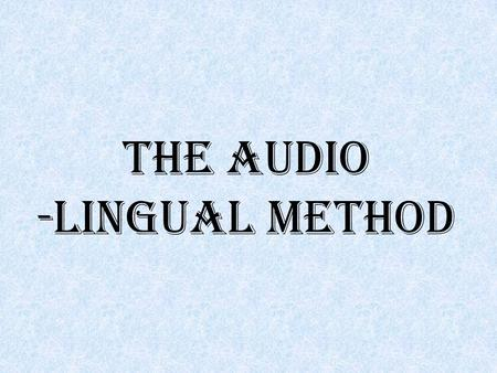 THE AUDIO -LINGUAL METHOD. Audio-lingual Method The theory behind this method is that learning a language means acquiring habits. There is much practice.
