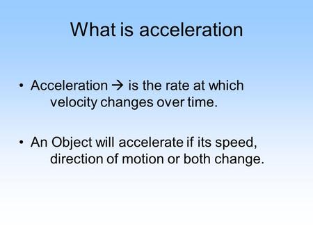 What is acceleration Acceleration  is the rate at which velocity changes over time. An Object will accelerate if its speed, direction of motion or both.