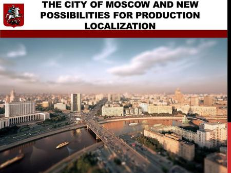 THE CITY OF MOSCOW AND NEW POSSIBILITIES FOR PRODUCTION LOCALIZATION ON MARCH, 19TH, 2015.