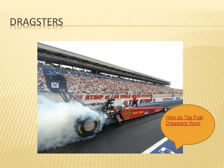 How do Top Fuel Dragsters Work.  A dragster engine is about 50 times more powerful than a Honda Civic engine. It weighs about 500 pounds less than a.