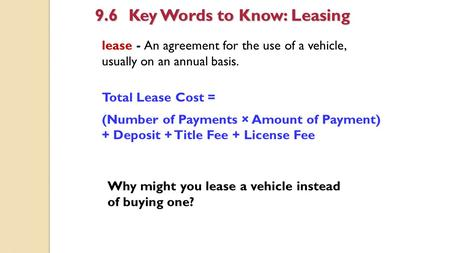 Lease - An agreement for the use of a vehicle, usually on an annual basis. 9.6Key Words to Know: Leasing Total Lease Cost = (Number of Payments × Amount.